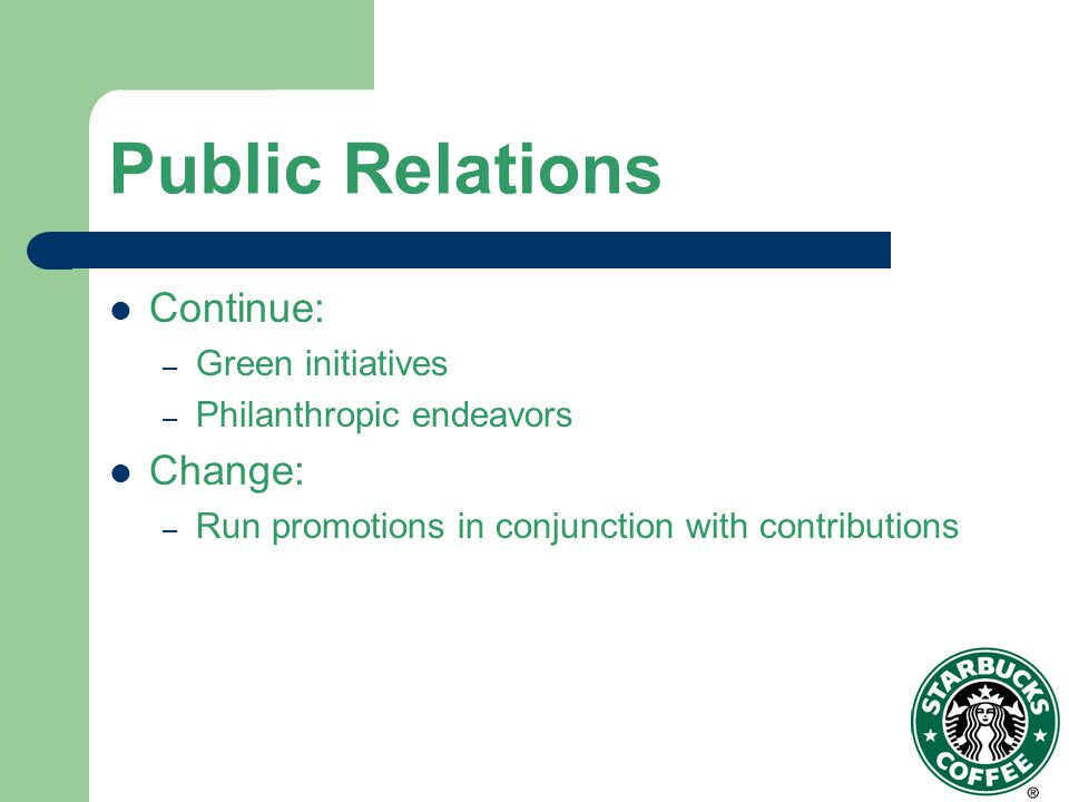 Public Relations Continue: – Green initiatives – Philanthropic endeavors Change: – Run promotions in conjunction with contributions