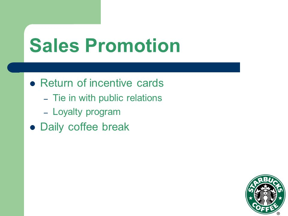 Sales Promotion Return of incentive cards – Tie in with public relations – Loyalty program Daily coffee break