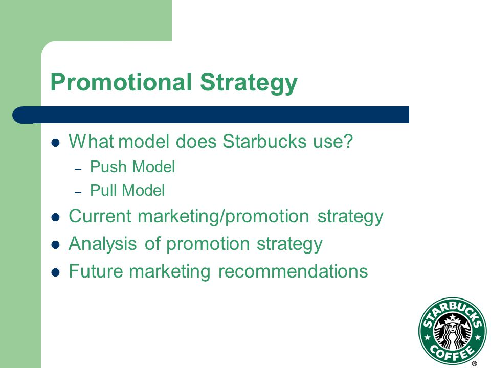 Starbucks Marketing Model Push – Promote to wholesaler Pull – Promote directly to consumer Starbucks Utilizes a Pull Strategy