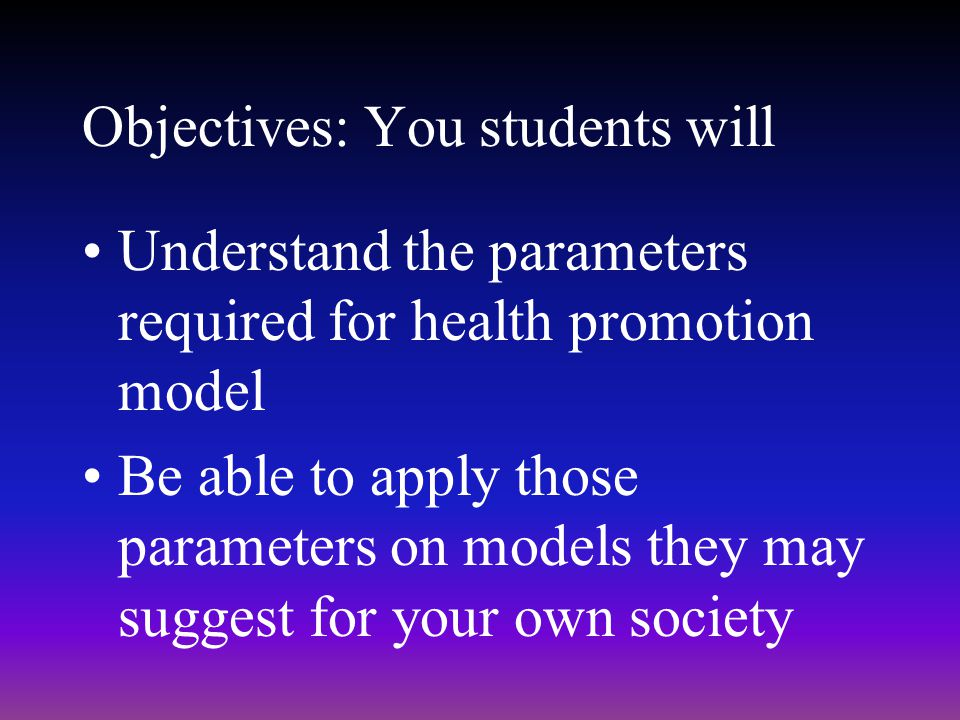 Objectives: You students will Understand the parameters required for health promotion model Be able to apply those parameters on models they may sugge