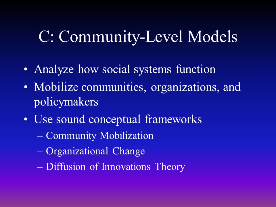 C: Community-Level Models Analyze how social systems function Mobilize communities, organizations, and policymakers Use sound conceptual frameworks –C