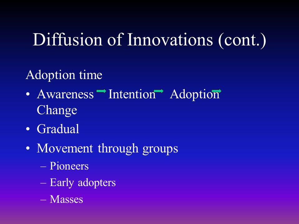 Diffusion of Innovations (cont.) Adoption time Awareness Intention Adoption Change Gradual Movement through groups –Pioneers –Early adopters –Masses