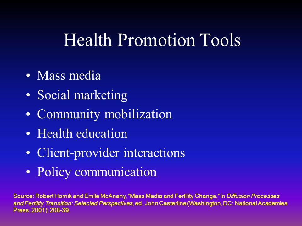 Health Promotion Tools Mass media Social marketing Community mobilization Health education Client-provider interactions Policy communication Source: R