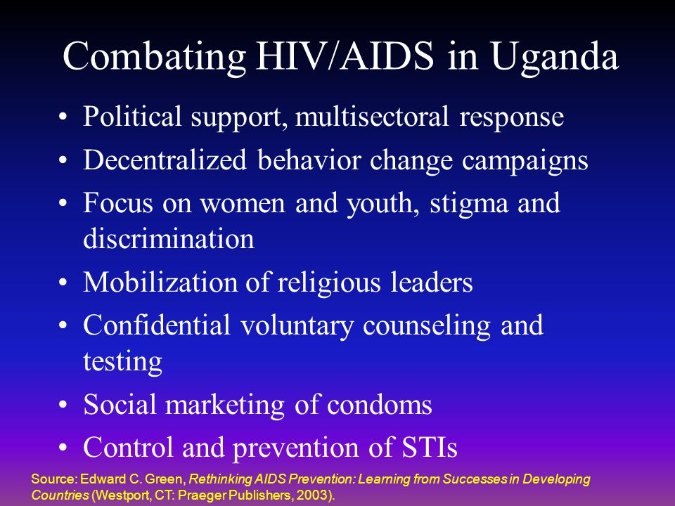 Combating HIV/AIDS in Uganda Political support, multisectoral response Decentralized behavior change campaigns Focus on women and youth, stigma and di
