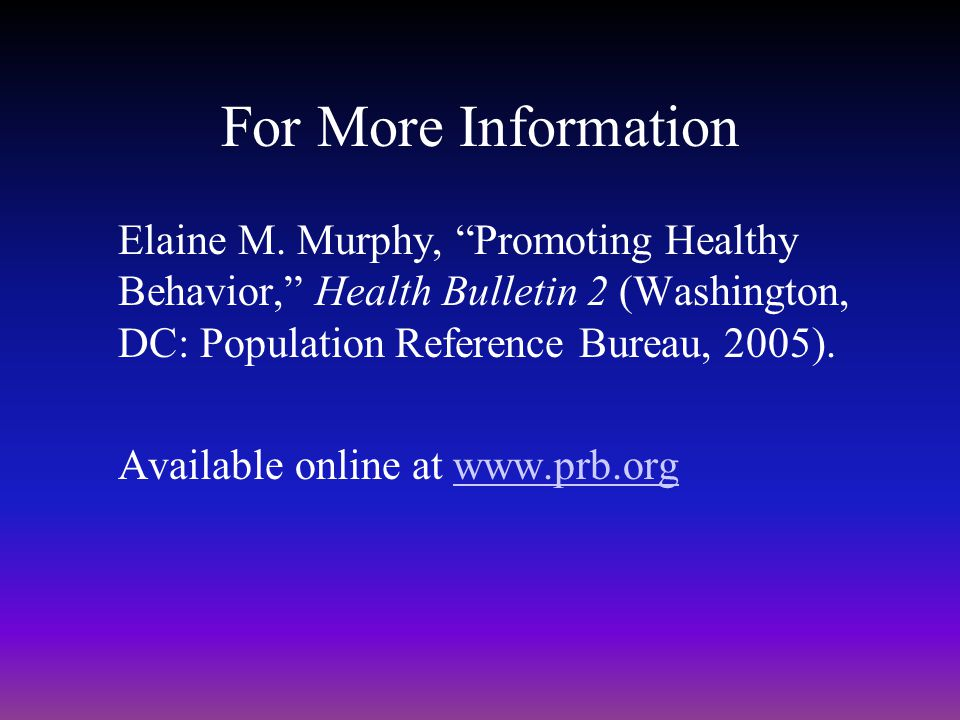 For More Information Elaine M. Murphy, Promoting Healthy Behavior, Health Bulletin 2 (Washington, DC: Population Reference Bureau, 2005). Available on