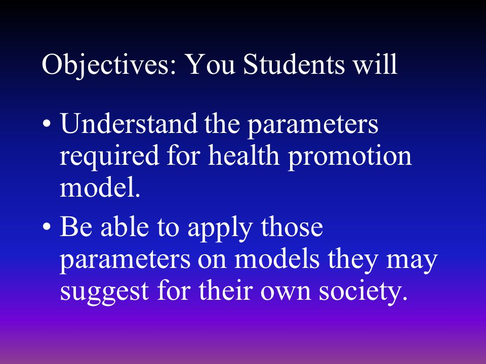 Objectives: You Students will Understand the parameters required for health promotion model. Be able to apply those parameters on models they may sugg