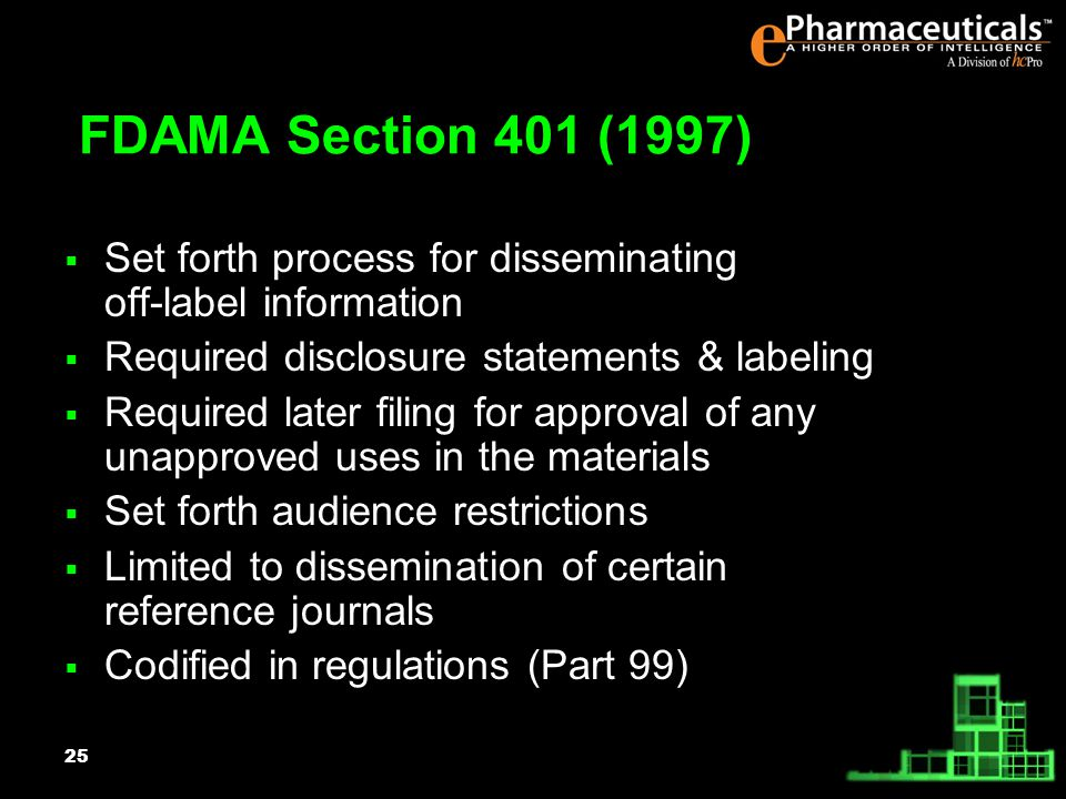 25 FDAMA Section 401 (1997) Set forth process for disseminating off-label information Required disclosure statements & labeling Required later filing for approval of any unapproved uses in the materials Set forth audience restrictions Limited to dissemination of certain reference journals Codified in regulations (Part 99)