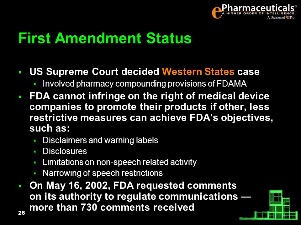 26 First Amendment Status US Supreme Court decided Western States case Involved pharmacy compounding provisions of FDAMA FDA cannot infringe on the right of medical device companies to promote their products if other, less restrictive measures can achieve FDA s objectives, such as: Disclaimers and warning labels Disclosures Limitations on non-speech related activity Narrowing of speech restrictions On May 16, 2002, FDA requested comments on its authority to regulate communications more than 730 comments received