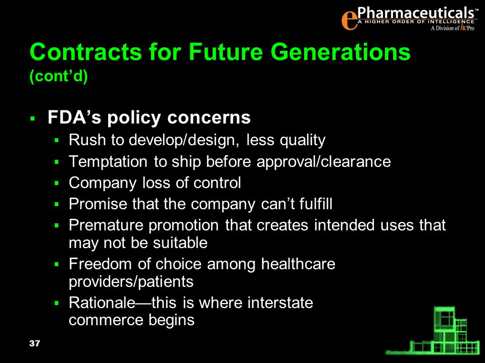 37 Contracts for Future Generations (contd) FDAs policy concerns Rush to develop/design, less quality Temptation to ship before approval/clearance Company loss of control Promise that the company cant fulfill Premature promotion that creates intended uses that may not be suitable Freedom of choice among healthcare providers/patients Rationalethis is where interstate commerce begins
