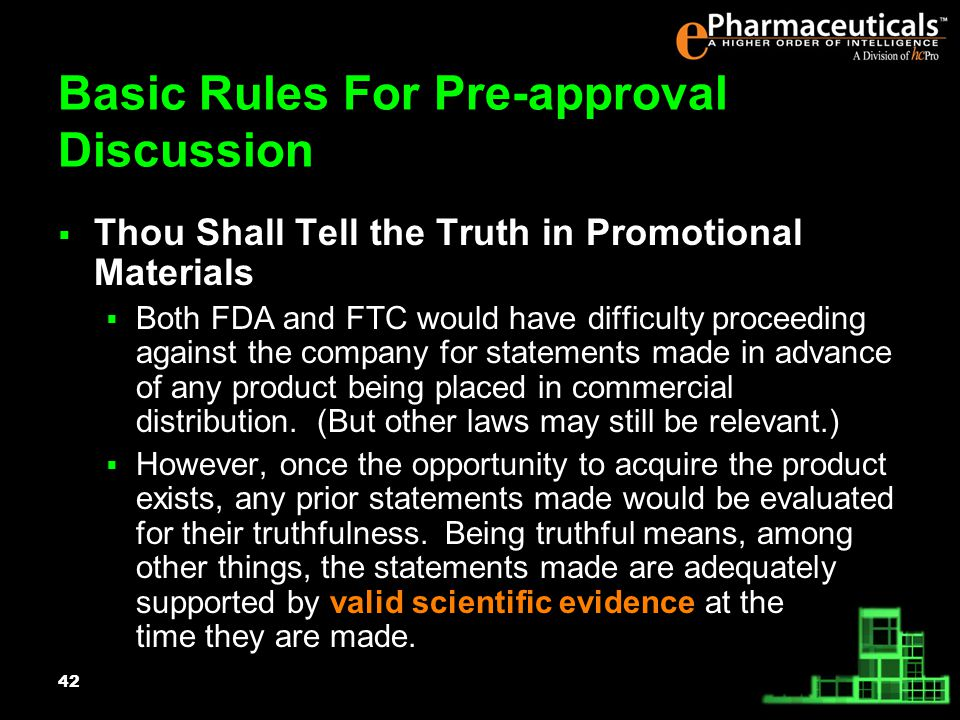 42 Basic Rules For Pre-approval Discussion Thou Shall Tell the Truth in Promotional Materials Both FDA and FTC would have difficulty proceeding against the company for statements made in advance of any product being placed in commercial distribution.