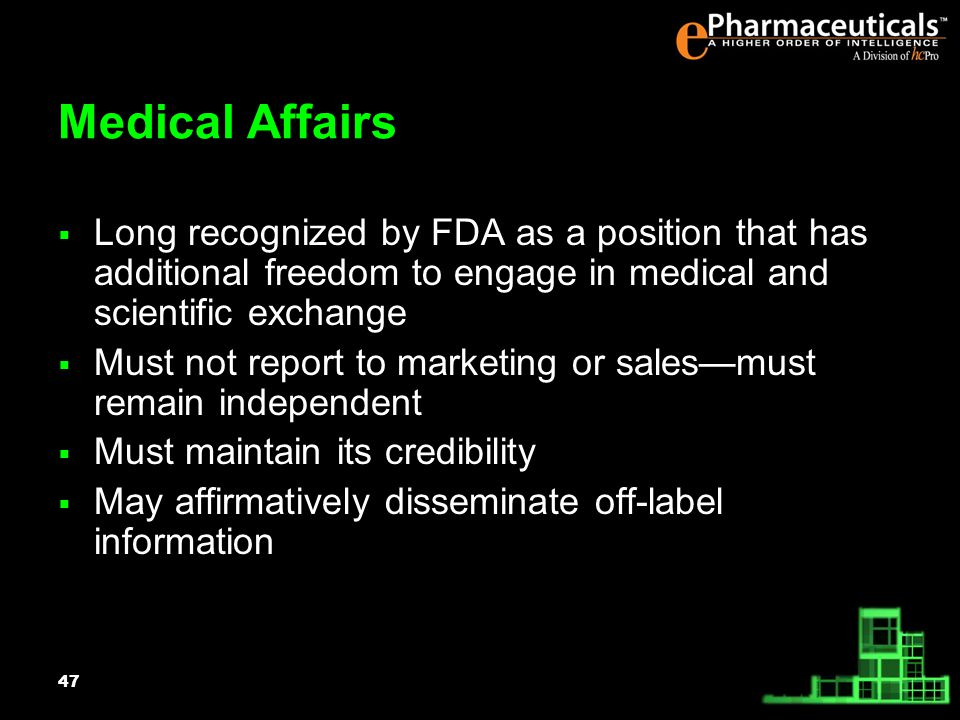 47 Medical Affairs Long recognized by FDA as a position that has additional freedom to engage in medical and scientific exchange Must not report to marketing or salesmust remain independent Must maintain its credibility May affirmatively disseminate off-label information