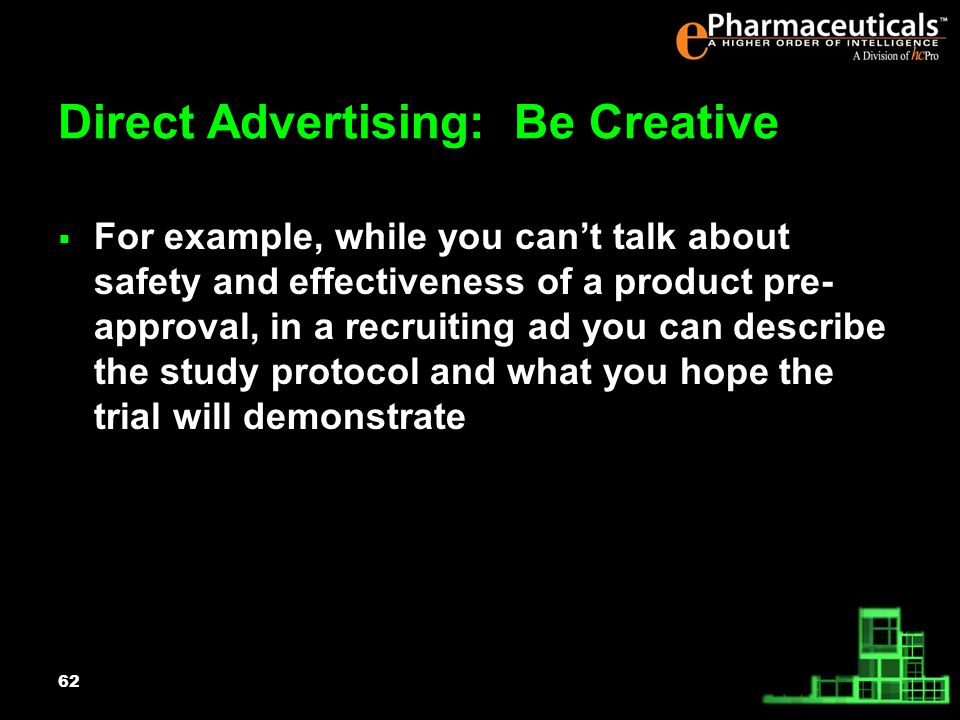62 Direct Advertising: Be Creative For example, while you cant talk about safety and effectiveness of a product pre- approval, in a recruiting ad you can describe the study protocol and what you hope the trial will demonstrate