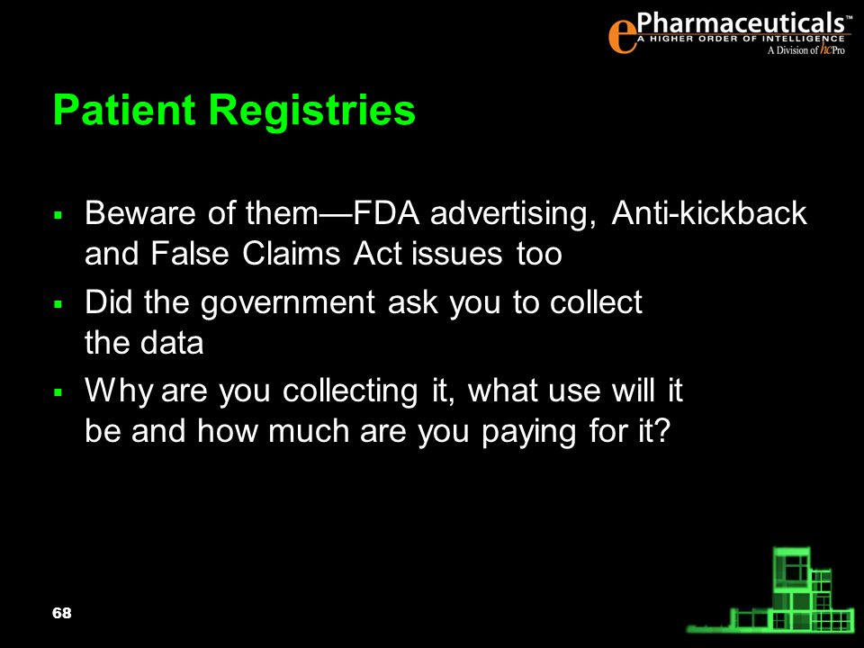 68 Patient Registries Beware of themFDA advertising, Anti-kickback and False Claims Act issues too Did the government ask you to collect the data Why are you collecting it, what use will it be and how much are you paying for it