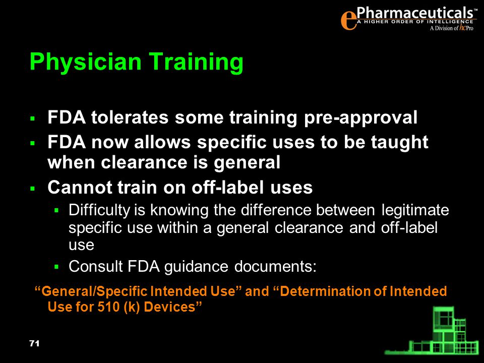 71 Physician Training FDA tolerates some training pre-approval FDA now allows specific uses to be taught when clearance is general Cannot train on off-label uses Difficulty is knowing the difference between legitimate specific use within a general clearance and off-label use Consult FDA guidance documents: General/Specific Intended Use and Determination of Intended Use for 510 (k) Devices