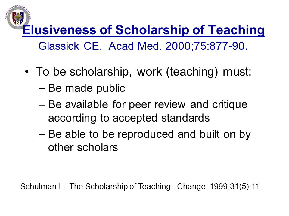 Elusiveness of Scholarship of Teaching Glassick CE. Acad Med. 2000;75:877-90. To be scholarship, work (teaching) must: –Be made public –Be available f