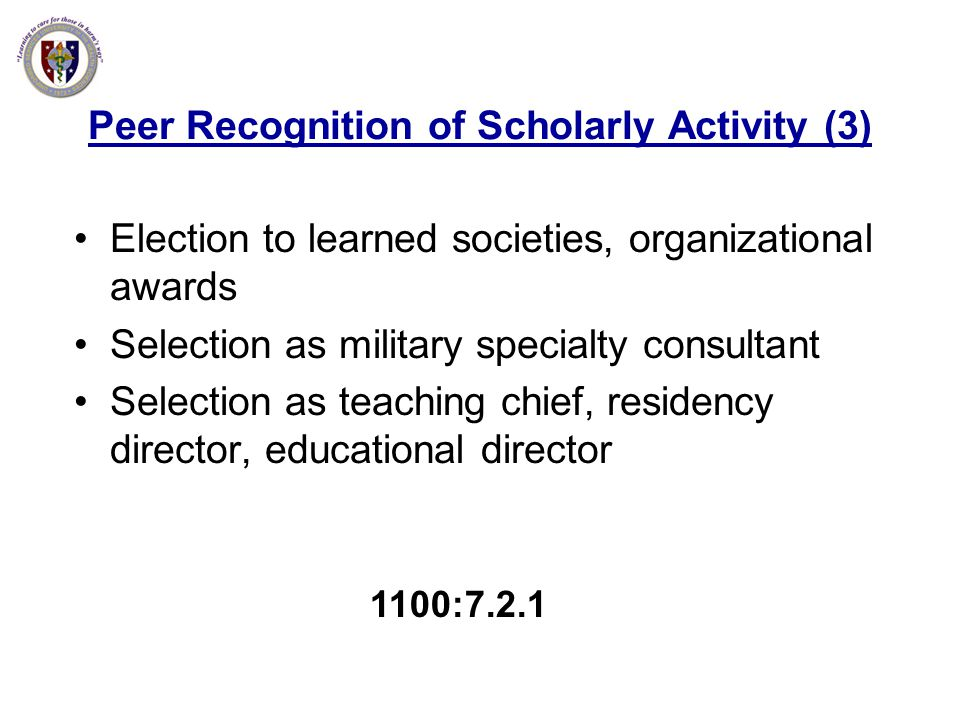 Peer Recognition of Scholarly Activity (3) Election to learned societies, organizational awards Selection as military specialty consultant Selection a