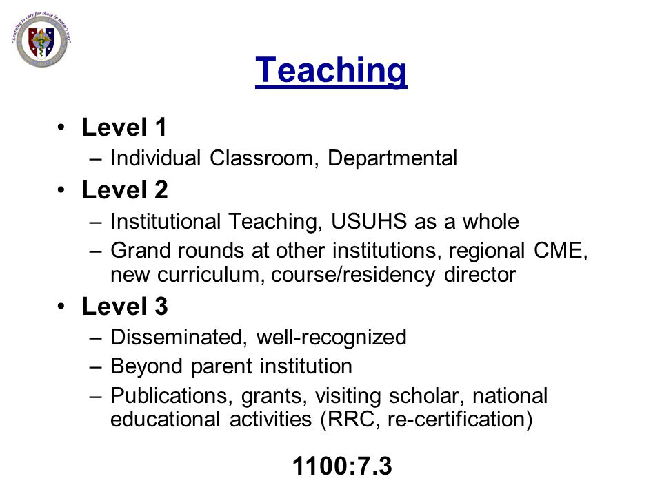 Teaching Level 1 –Individual Classroom, Departmental Level 2 –Institutional Teaching, USUHS as a whole –Grand rounds at other institutions, regional C