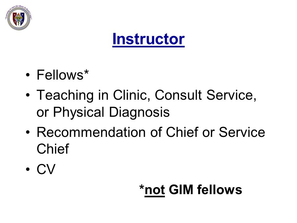 Instructor Fellows* Teaching in Clinic, Consult Service, or Physical Diagnosis Recommendation of Chief or Service Chief CV *not GIM fellows