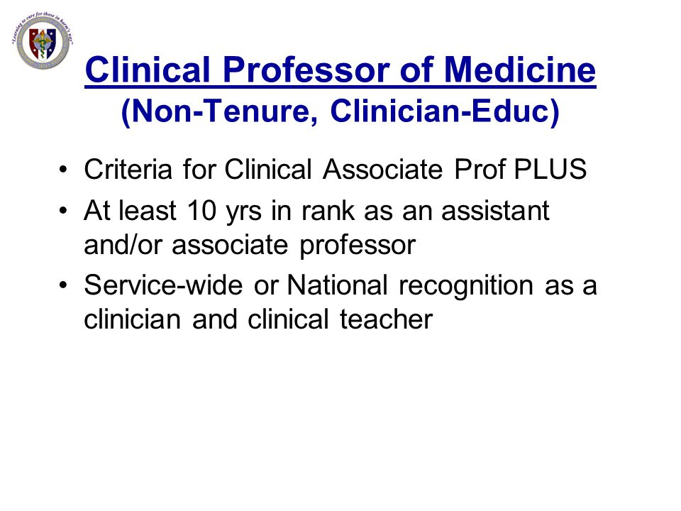 Clinical Professor of Medicine (Non-Tenure, Clinician-Educ) Criteria for Clinical Associate Prof PLUS At least 10 yrs in rank as an assistant and/or a