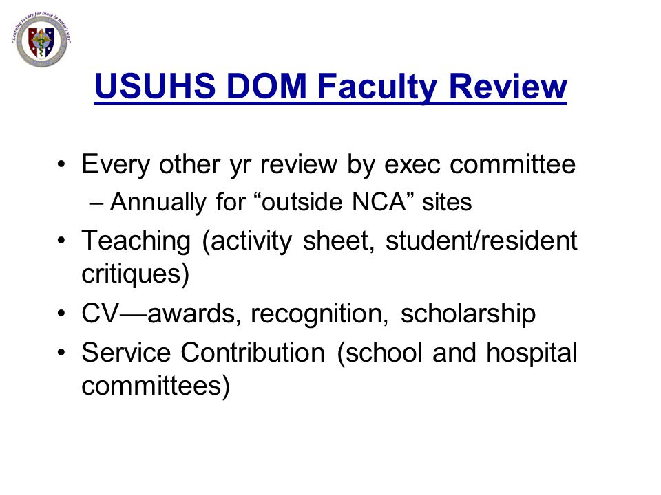 USUHS DOM Faculty Review Every other yr review by exec committee –Annually for outside NCA sites Teaching (activity sheet, student/resident critiques)
