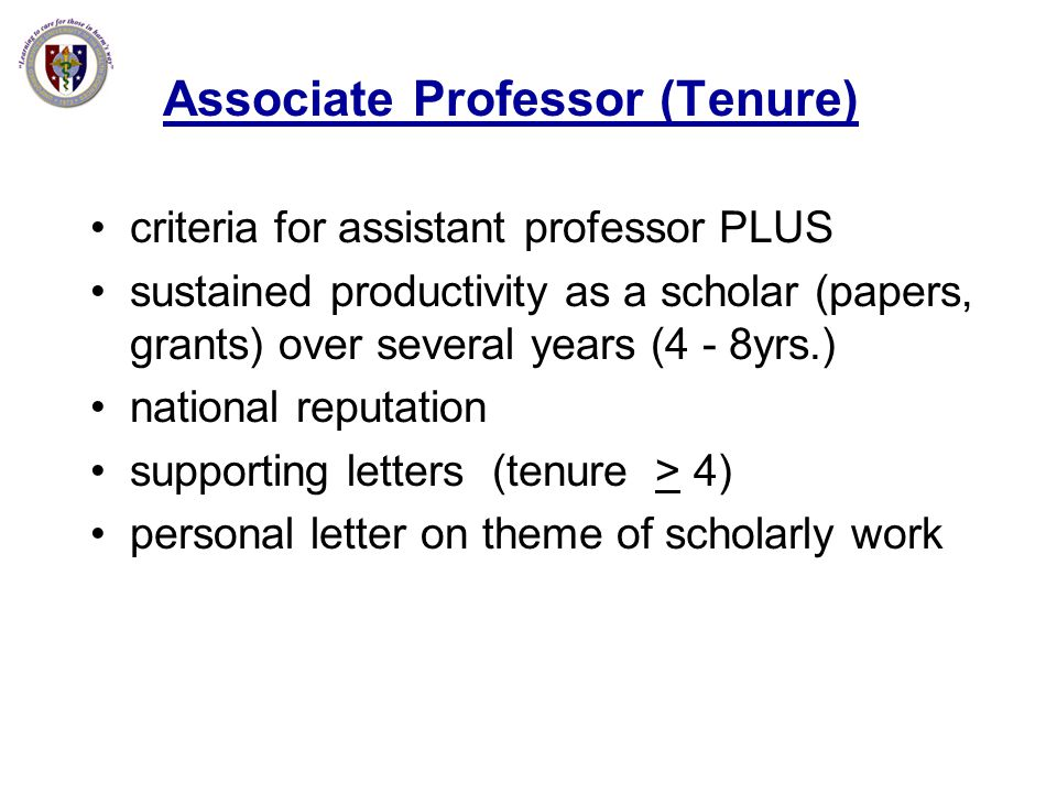 Associate Professor (Tenure) criteria for assistant professor PLUS sustained productivity as a scholar (papers, grants) over several years (4 - 8yrs.)