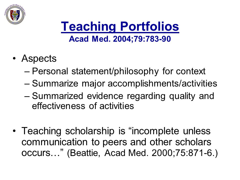 Teaching Portfolios Acad Med. 2004;79:783-90 Aspects –Personal statement/philosophy for context –Summarize major accomplishments/activities –Summarize