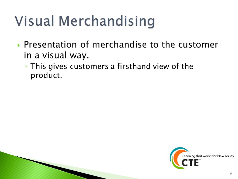 Presentation of merchandise to the customer in a visual way. This gives customers a firsthand view of the product. 9