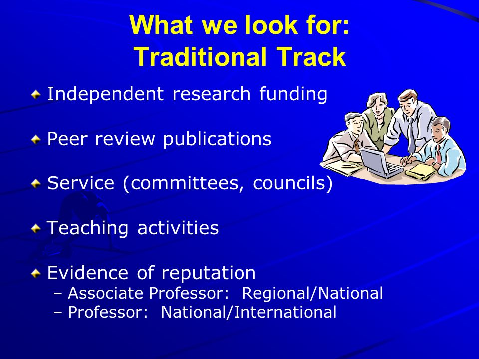 What we look for: Traditional Track Independent research funding Peer review publications Service (committees, councils) Teaching activities Evidence