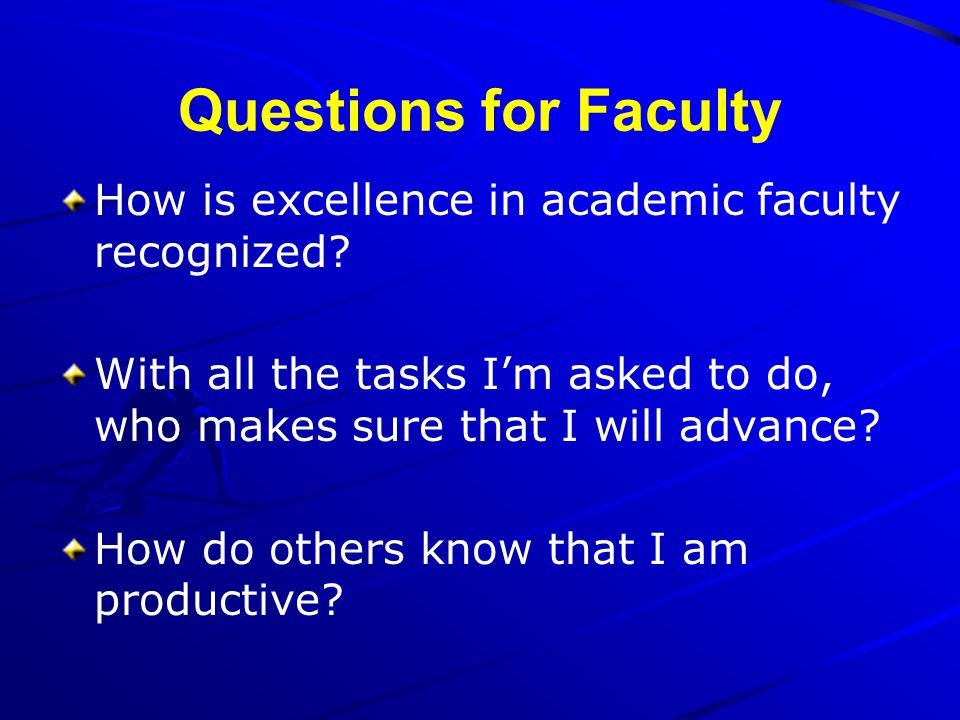 Questions for Faculty How is excellence in academic faculty recognized? With all the tasks Im asked to do, who makes sure that I will advance? How do