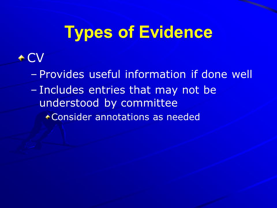 Types of Evidence CV –Provides useful information if done well –Includes entries that may not be understood by committee Consider annotations as neede