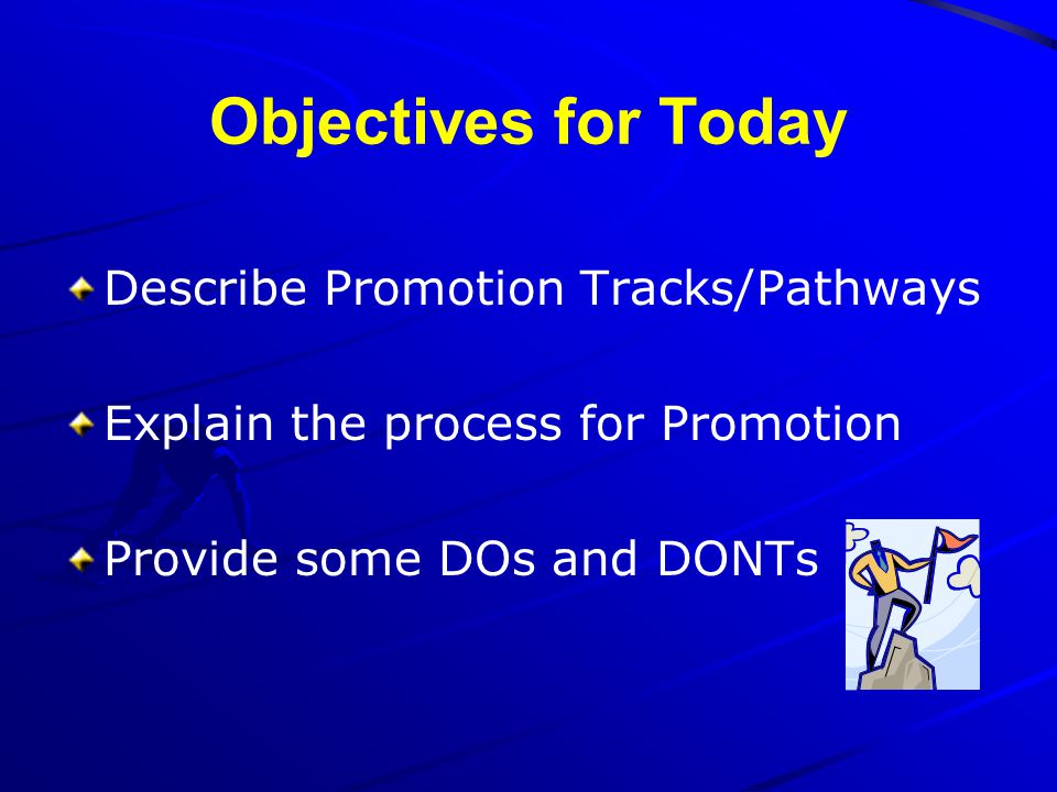 Objectives for Today Describe Promotion Tracks/Pathways Explain the process for Promotion Provide some DOs and DONTs