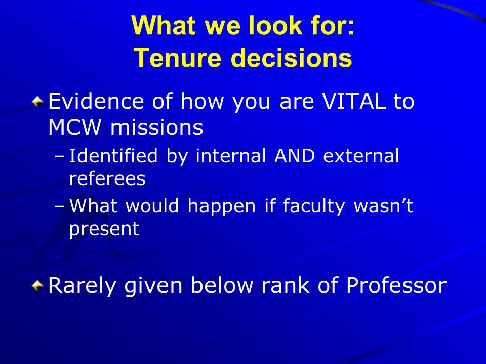 What we look for: Tenure decisions Evidence of how you are VITAL to MCW missions –Identified by internal AND external referees –What would happen if f