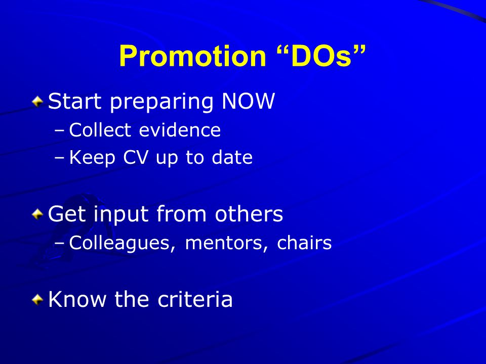 Promotion DOs Start preparing NOW –Collect evidence –Keep CV up to date Get input from others –Colleagues, mentors, chairs Know the criteria