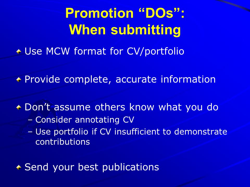 Promotion DOs: When submitting Use MCW format for CV/portfolio Provide complete, accurate information Dont assume others know what you do –Consider an