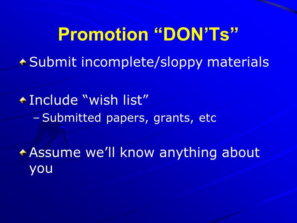 Promotion DONTs Submit incomplete/sloppy materials Include wish list –Submitted papers, grants, etc Assume well know anything about you
