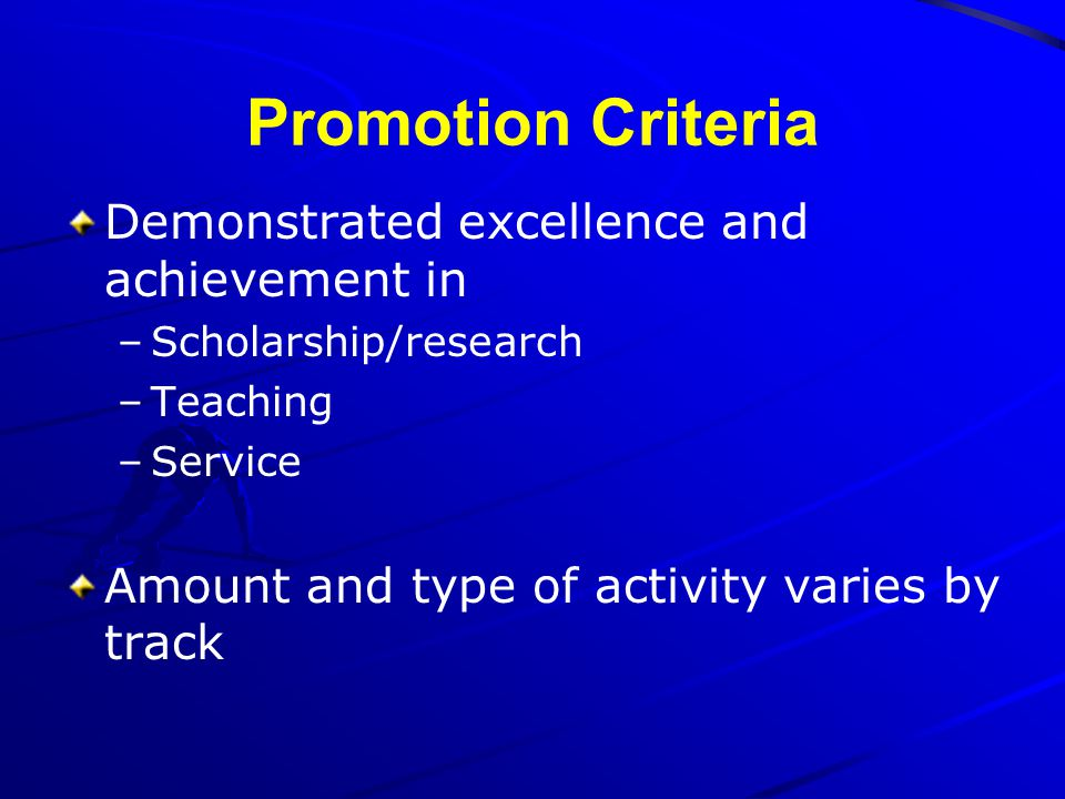 Promotion Criteria Demonstrated excellence and achievement in –Scholarship/research –Teaching –Service Amount and type of activity varies by track