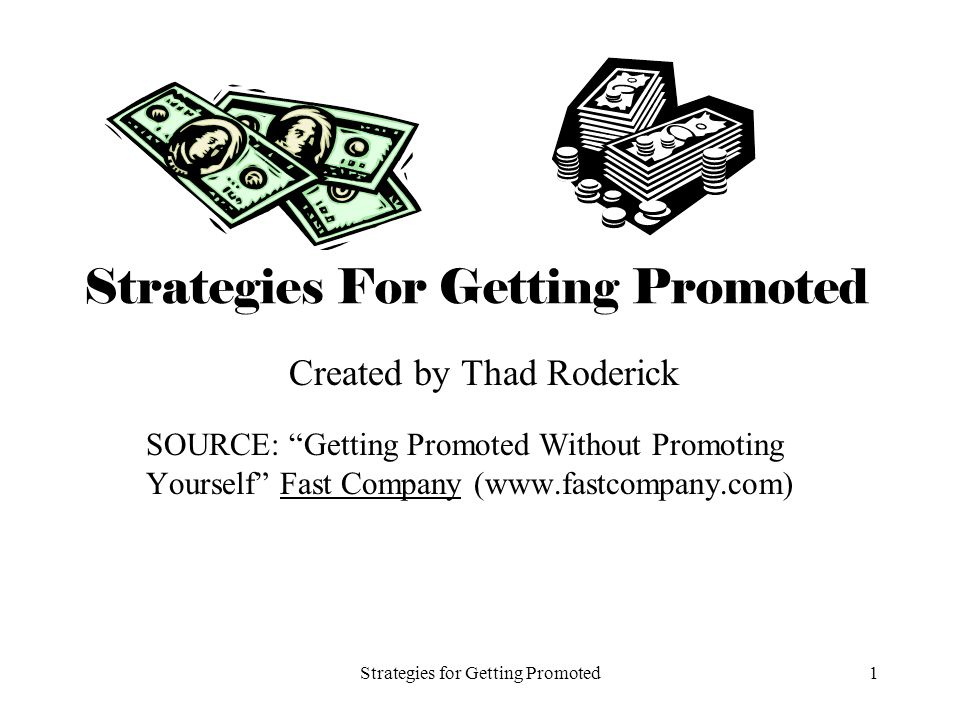 Strategies for Getting Promoted1 Strategies For Getting Promoted Created by Thad Roderick SOURCE: Getting Promoted Without Promoting Yourself Fast Company (www.fastcompany.com)