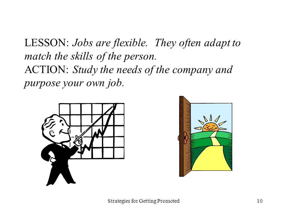 Strategies for Getting Promoted10 LESSON: Jobs are flexible. They often adapt to match the skills of the person. ACTION: Study the needs of the compan