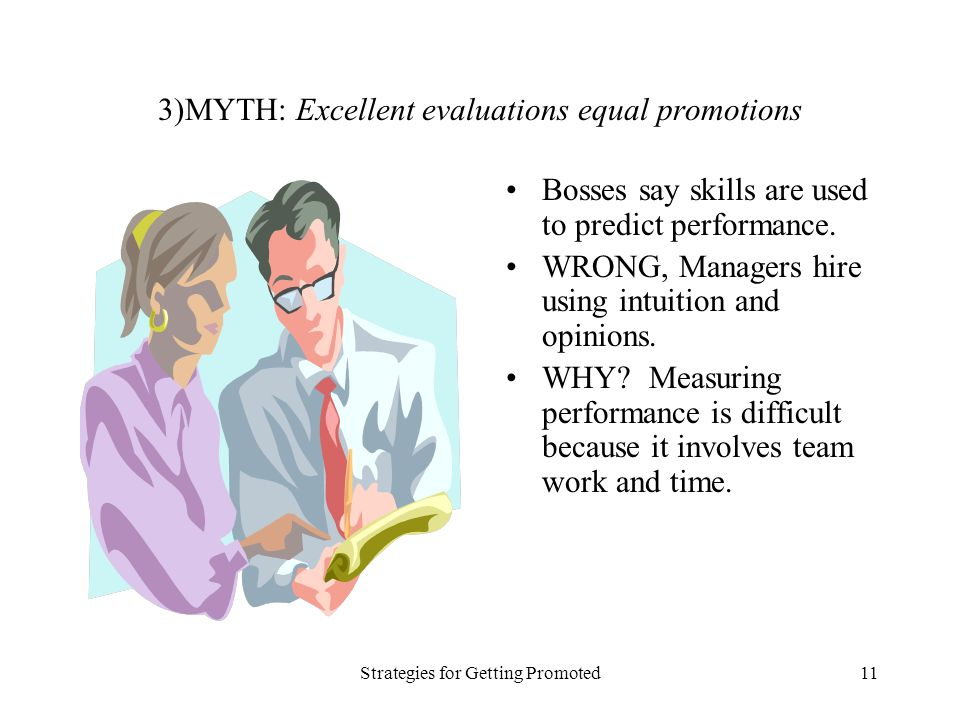 Strategies for Getting Promoted11 3)MYTH: Excellent evaluations equal promotions Bosses say skills are used to predict performance.
