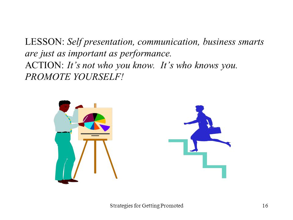 Strategies for Getting Promoted16 LESSON: Self presentation, communication, business smarts are just as important as performance. ACTION: Its not who