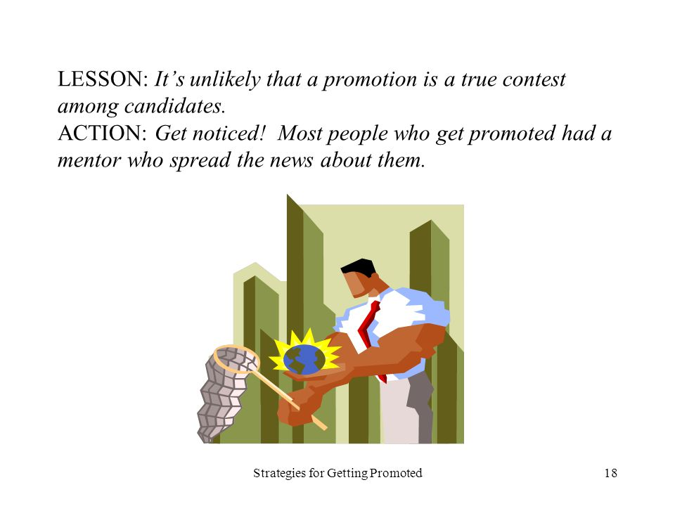 Strategies for Getting Promoted18 LESSON: Its unlikely that a promotion is a true contest among candidates. ACTION: Get noticed! Most people who get p