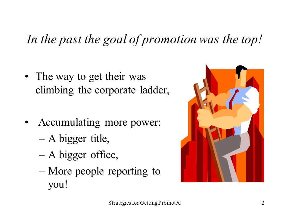 Strategies for Getting Promoted2 In the past the goal of promotion was the top! The way to get their was climbing the corporate ladder, Accumulating m