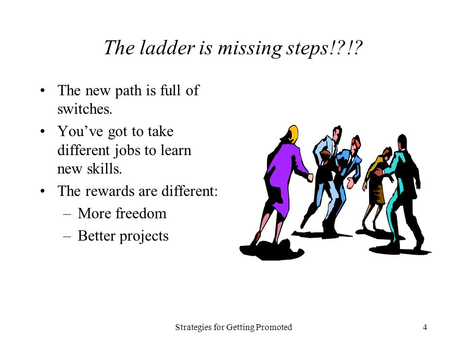 Strategies for Getting Promoted4 The ladder is missing steps!?!? The new path is full of switches. Youve got to take different jobs to learn new skill