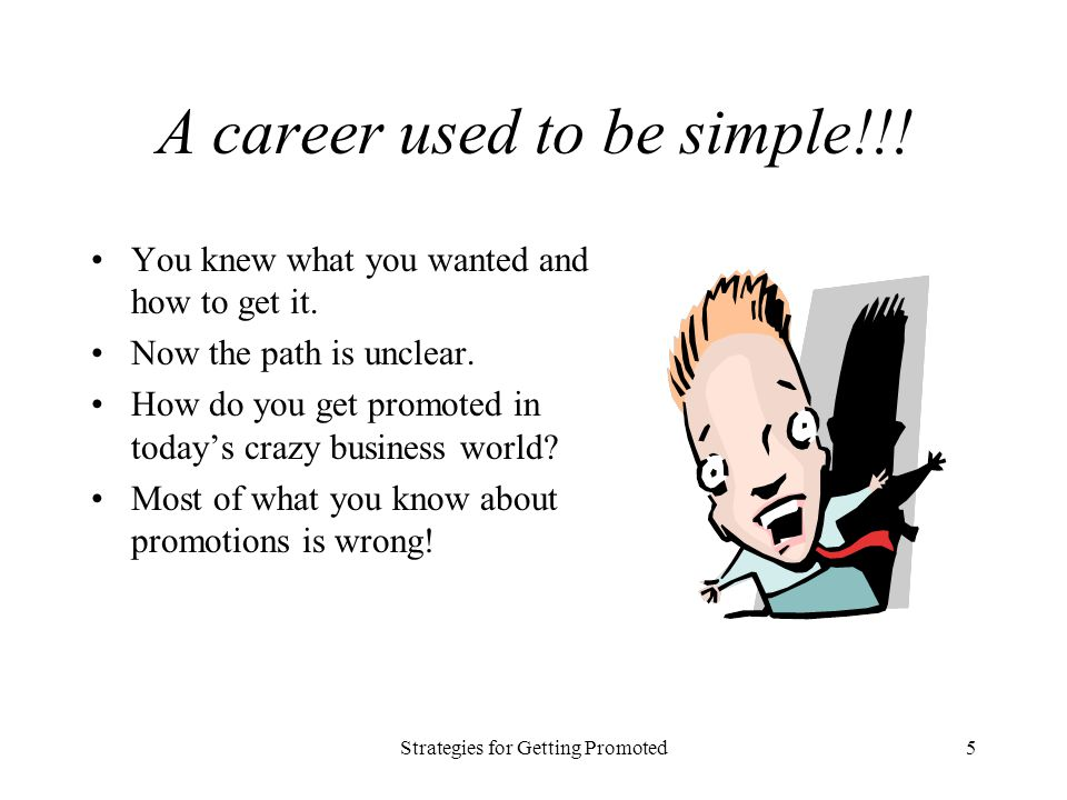 Strategies for Getting Promoted5 A career used to be simple!!! You knew what you wanted and how to get it. Now the path is unclear. How do you get pro