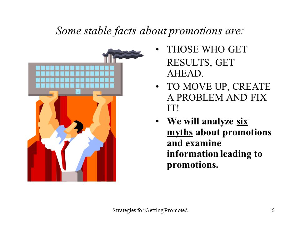 Strategies for Getting Promoted6 Some stable facts about promotions are: THOSE WHO GET RESULTS, GET AHEAD. TO MOVE UP, CREATE A PROBLEM AND FIX IT! We