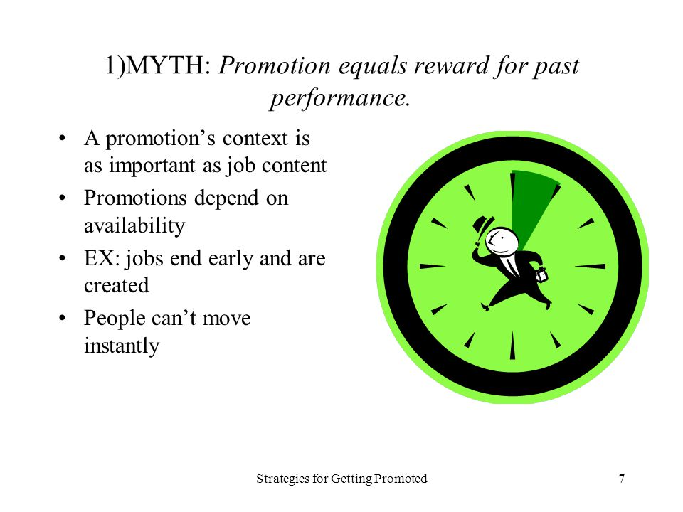 Strategies for Getting Promoted7 1)MYTH: Promotion equals reward for past performance. A promotions context is as important as job content Promotions