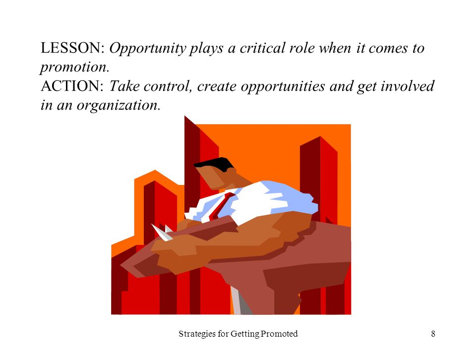Strategies for Getting Promoted8 LESSON: Opportunity plays a critical role when it comes to promotion. ACTION: Take control, create opportunities and