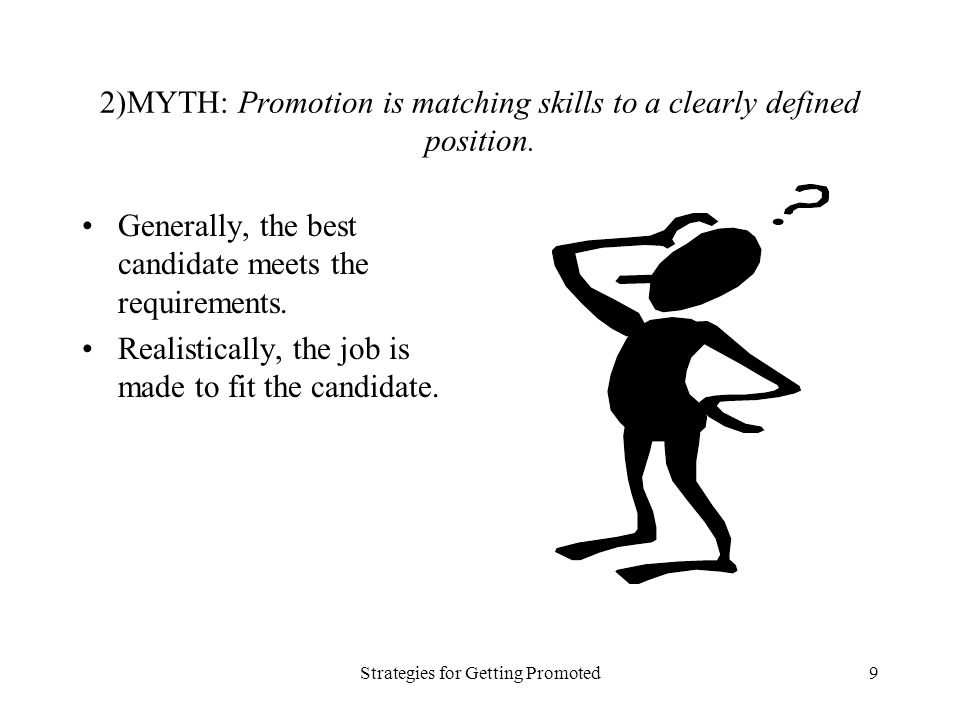 Strategies for Getting Promoted9 2)MYTH: Promotion is matching skills to a clearly defined position.