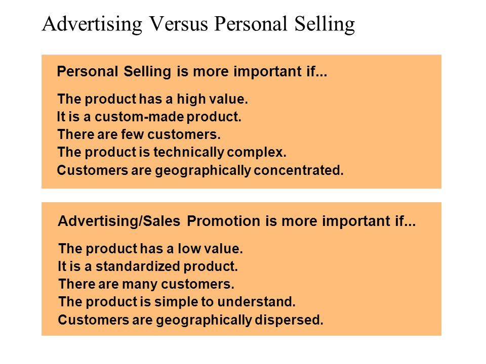 Advertising Versus Personal Selling Personal Selling is more important if... The product has a high value. It is a custom-made product. There are few