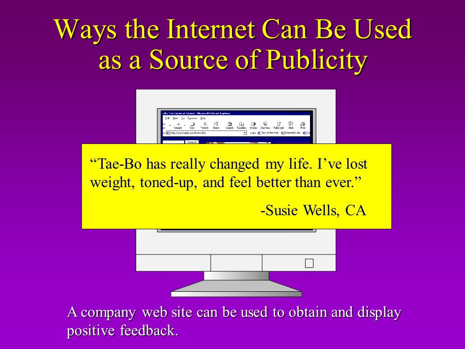 Ways the Internet Can Be Used as a Source of Publicity A company web site can be used to obtain and display positive feedback. Tae-Bo has really chang